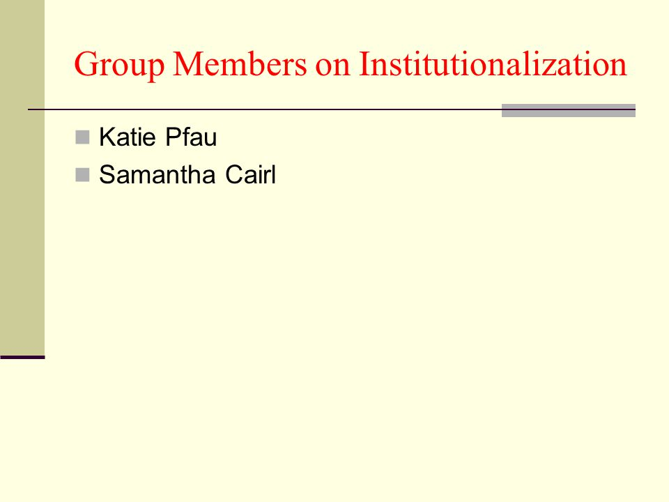 Group Members on Institutionalization Katie Pfau Samantha Cairl