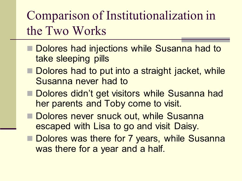 Comparison of Institutionalization in the Two Works Dolores had injections while Susanna had to take sleeping pills Dolores had to put into a straight