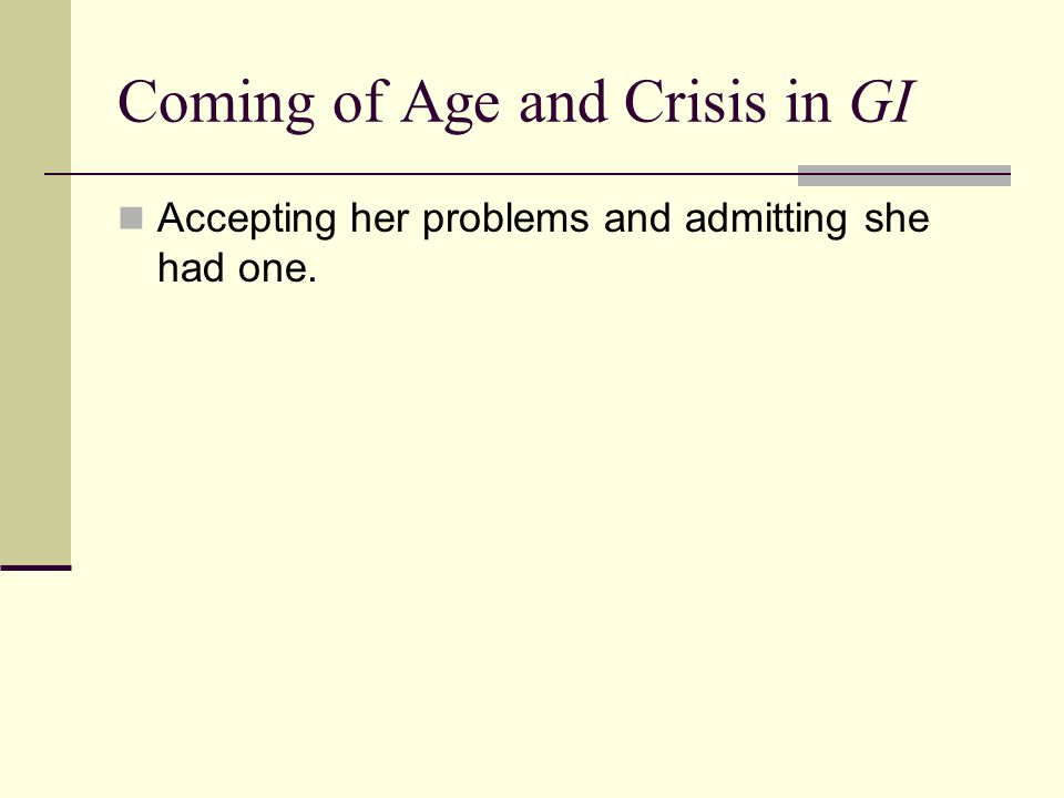 Coming of Age and Crisis in GI Accepting her problems and admitting she had one.