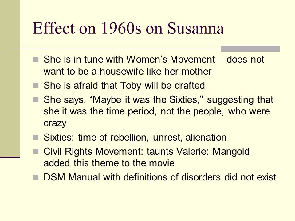 Effect on 1960s on Susanna She is in tune with Women's Movement – does not want to be a housewife like her mother She is afraid that Toby will be drafted She says, Maybe it was the Sixties, suggesting that she it was the time period, not the people, who were crazy Sixties: time of rebellion, unrest, alienation Civil Rights Movement: taunts Valerie: Mangold added this theme to the movie DSM Manual with definitions of disorders did not exist