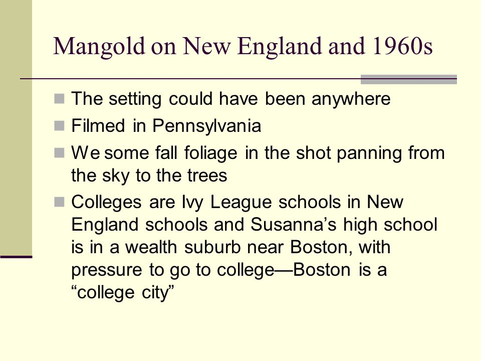 Mangold on New England and 1960s The setting could have been anywhere Filmed in Pennsylvania We some fall foliage in the shot panning from the sky to the trees Colleges are Ivy League schools in New England schools and Susanna's high school is in a wealth suburb near Boston, with pressure to go to college—Boston is a college city