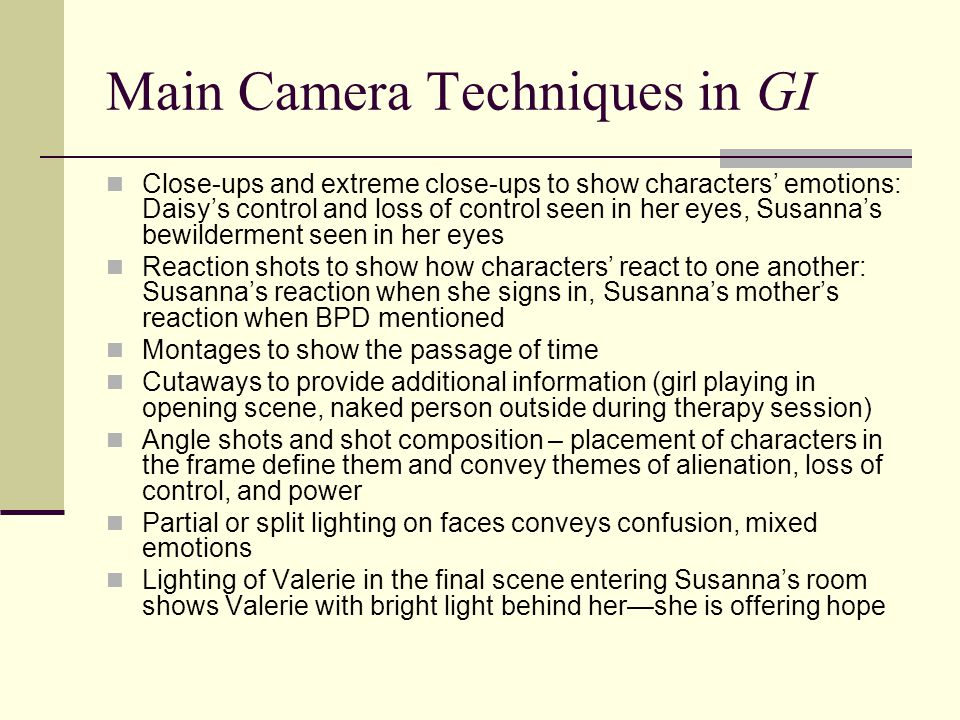 Main Camera Techniques in GI Close-ups and extreme close-ups to show characters' emotions: Daisy's control and loss of control seen in her eyes, Susanna's bewilderment seen in her eyes Reaction shots to show how characters' react to one another: Susanna's reaction when she signs in, Susanna's mother's reaction when BPD mentioned Montages to show the passage of time Cutaways to provide additional information (girl playing in opening scene, naked person outside during therapy session) Angle shots and shot composition – placement of characters in the frame define them and convey themes of alienation, loss of control, and power Partial or split lighting on faces conveys confusion, mixed emotions Lighting of Valerie in the final scene entering Susanna's room shows Valerie with bright light behind her—she is offering hope