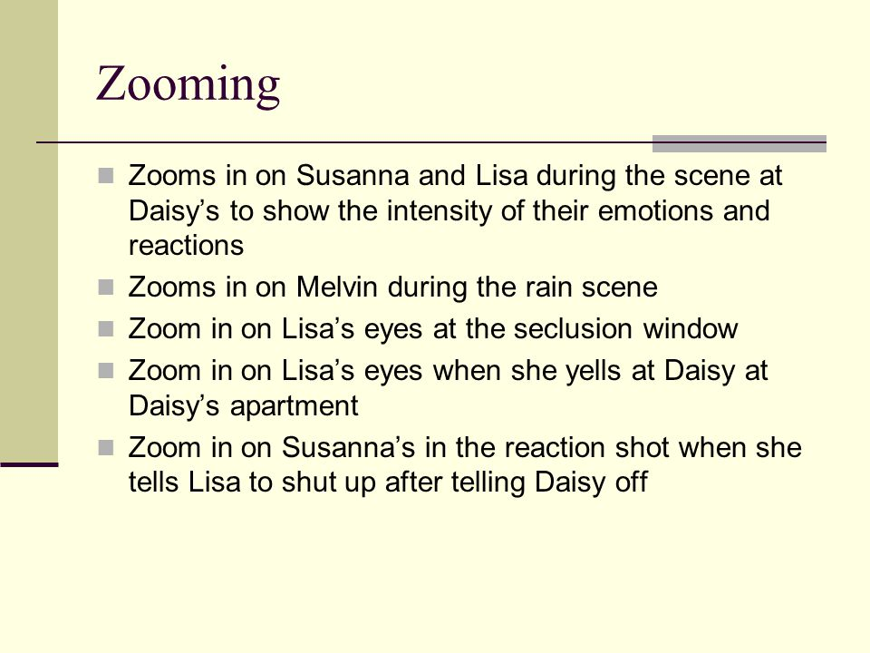 Zooming Zooms in on Susanna and Lisa during the scene at Daisy's to show the intensity of their emotions and reactions Zooms in on Melvin during the rain scene Zoom in on Lisa's eyes at the seclusion window Zoom in on Lisa's eyes when she yells at Daisy at Daisy's apartment Zoom in on Susanna's in the reaction shot when she tells Lisa to shut up after telling Daisy off