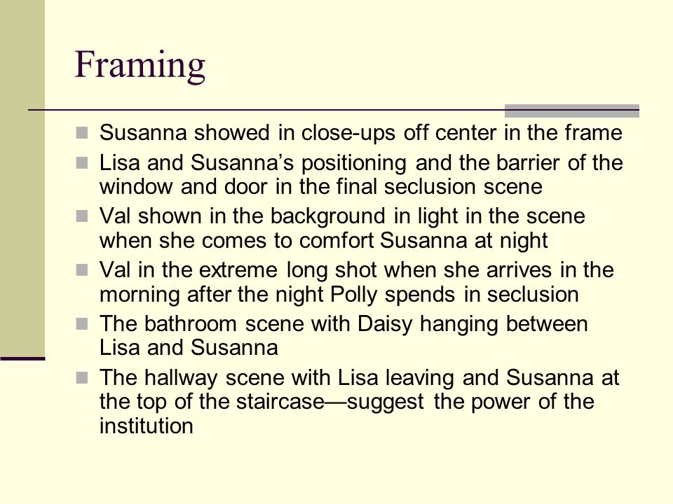 Framing Susanna showed in close-ups off center in the frame Lisa and Susanna's positioning and the barrier of the window and door in the final seclusi