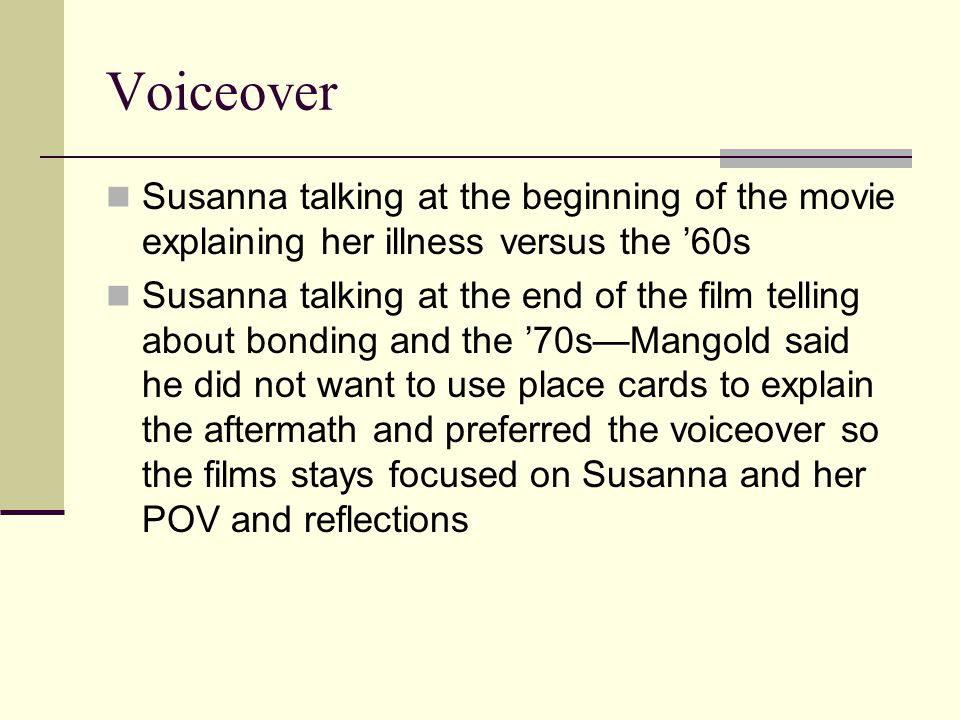 Voiceover Susanna talking at the beginning of the movie explaining her illness versus the '60s Susanna talking at the end of the film telling about bonding and the '70s—Mangold said he did not want to use place cards to explain the aftermath and preferred the voiceover so the films stays focused on Susanna and her POV and reflections