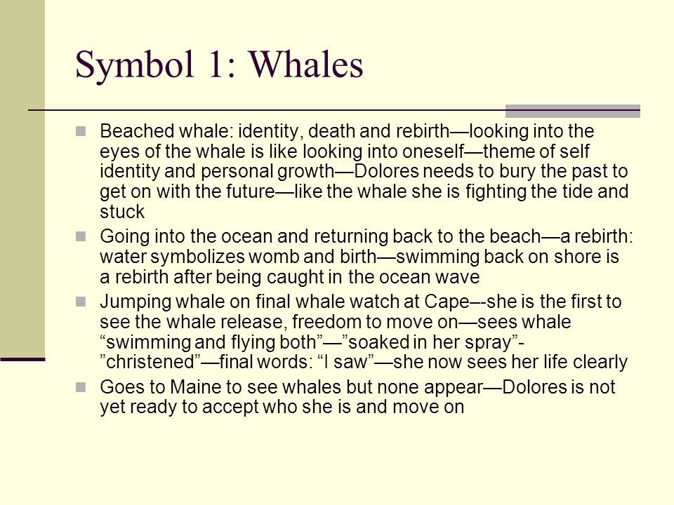 Symbol 1: Whales Beached whale: identity, death and rebirth—looking into the eyes of the whale is like looking into oneself—theme of self identity and personal growth—Dolores needs to bury the past to get on with the future—like the whale she is fighting the tide and stuck Going into the ocean and returning back to the beach—a rebirth: water symbolizes womb and birth—swimming back on shore is a rebirth after being caught in the ocean wave Jumping whale on final whale watch at Cape–-she is the first to see the whale release, freedom to move on—sees whale swimming and flying both — soaked in her spray - christened —final words: I saw —she now sees her life clearly Goes to Maine to see whales but none appear—Dolores is not yet ready to accept who she is and move on