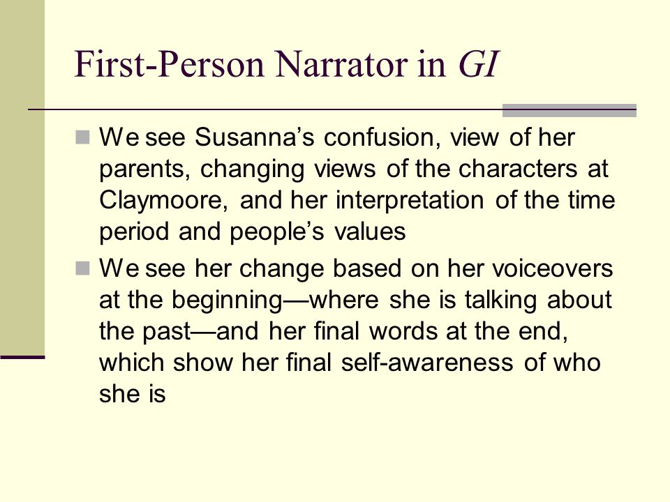First-Person Narrator in GI We see Susanna's confusion, view of her parents, changing views of the characters at Claymoore, and her interpretation of the time period and people's values We see her change based on her voiceovers at the beginning—where she is talking about the past—and her final words at the end, which show her final self-awareness of who she is