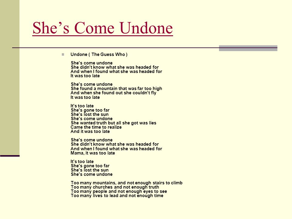 She's Come Undone Undone ( The Guess Who ) She's come undone She didn't know what she was headed for And when I found what she was headed for It was t