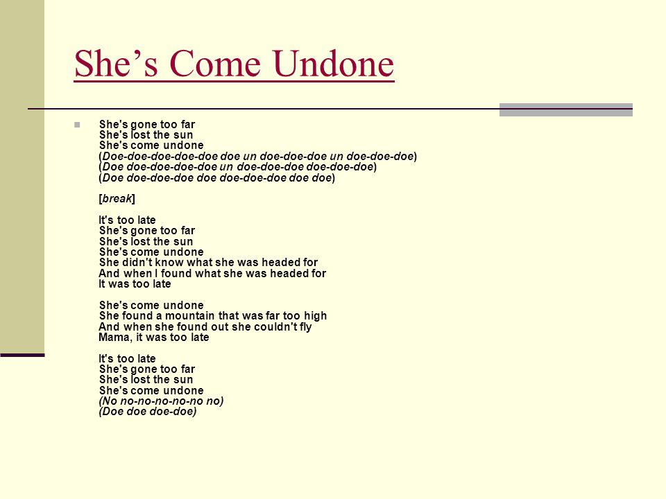 She's Come Undone She's gone too far She's lost the sun She's come undone (Doe-doe-doe-doe-doe doe un doe-doe-doe un doe-doe-doe) (Doe doe-doe-doe-doe