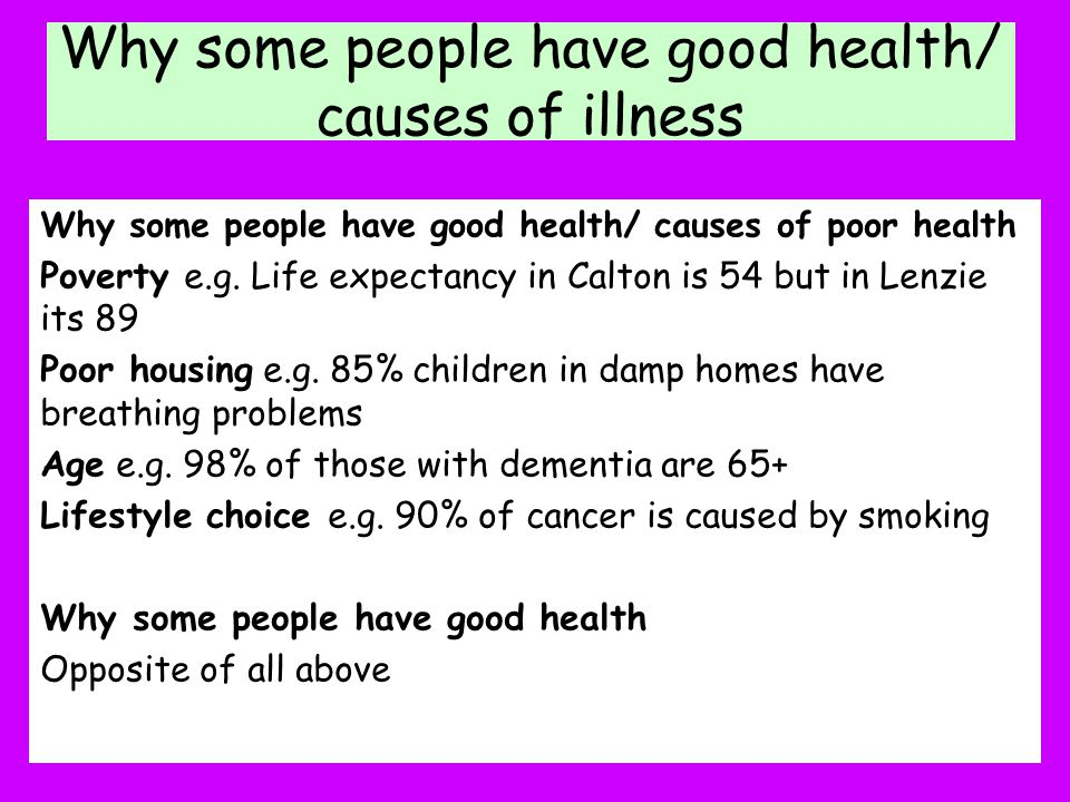 Why some people have good health/ causes of illness Why some people have good health/ causes of poor health Poverty e.g. Life expectancy in Calton is