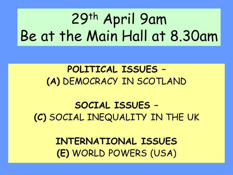 29 th April 9am Be at the Main Hall at 8.30am POLITICAL ISSUES – (A) DEMOCRACY IN SCOTLAND SOCIAL ISSUES – (C) SOCIAL INEQUALITY IN THE UK INTERNATION