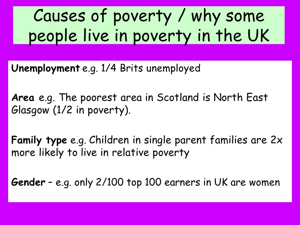 Causes of poverty / why some people live in poverty in the UK Unemployment e.g. 1/4 Brits unemployed Area e.g. The poorest area in Scotland is North E