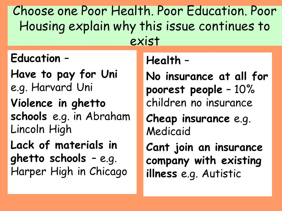 Choose one Poor Health. Poor Education. Poor Housing explain why this issue continues to exist Education – Have to pay for Uni e.g. Harvard Uni Violen