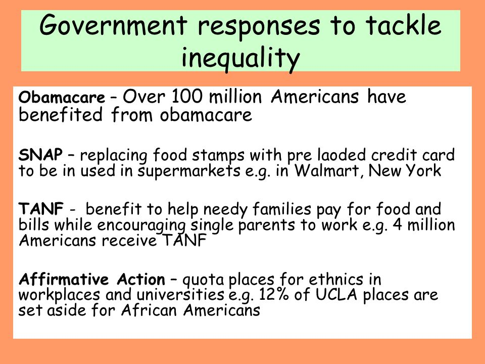 Government responses to tackle inequality Obamacare – Over 100 million Americans have benefited from obamacare SNAP – replacing food stamps with pre l