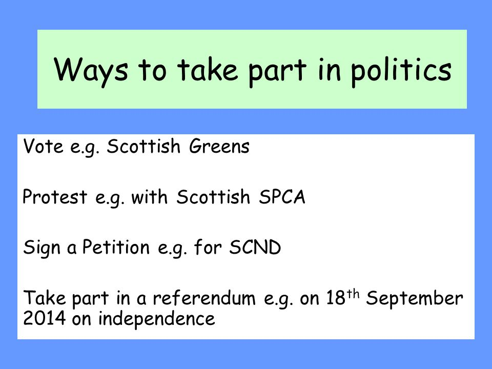 Ways to take part in politics Vote e.g. Scottish Greens Protest e.g. with Scottish SPCA Sign a Petition e.g. for SCND Take part in a referendum e.g. o