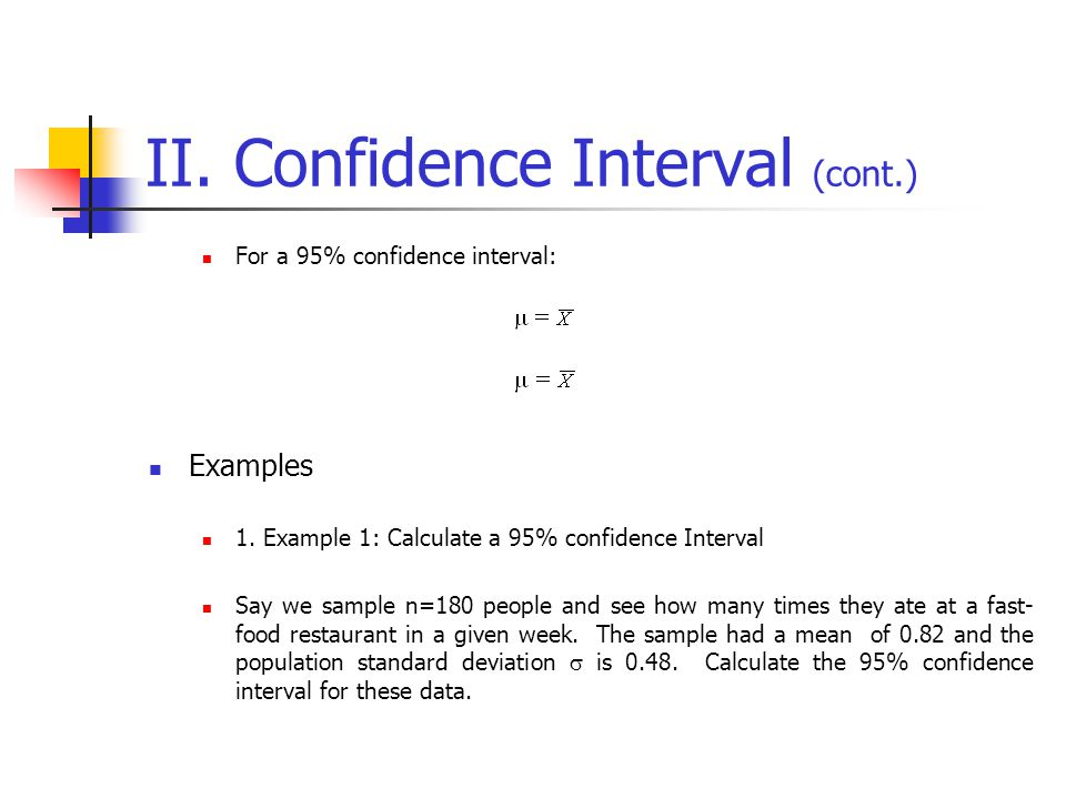 II. Confidence Interval (cont.) For a 95% confidence interval: Examples 1. Example 1: Calculate a 95% confidence Interval Say we sample n=180 people a