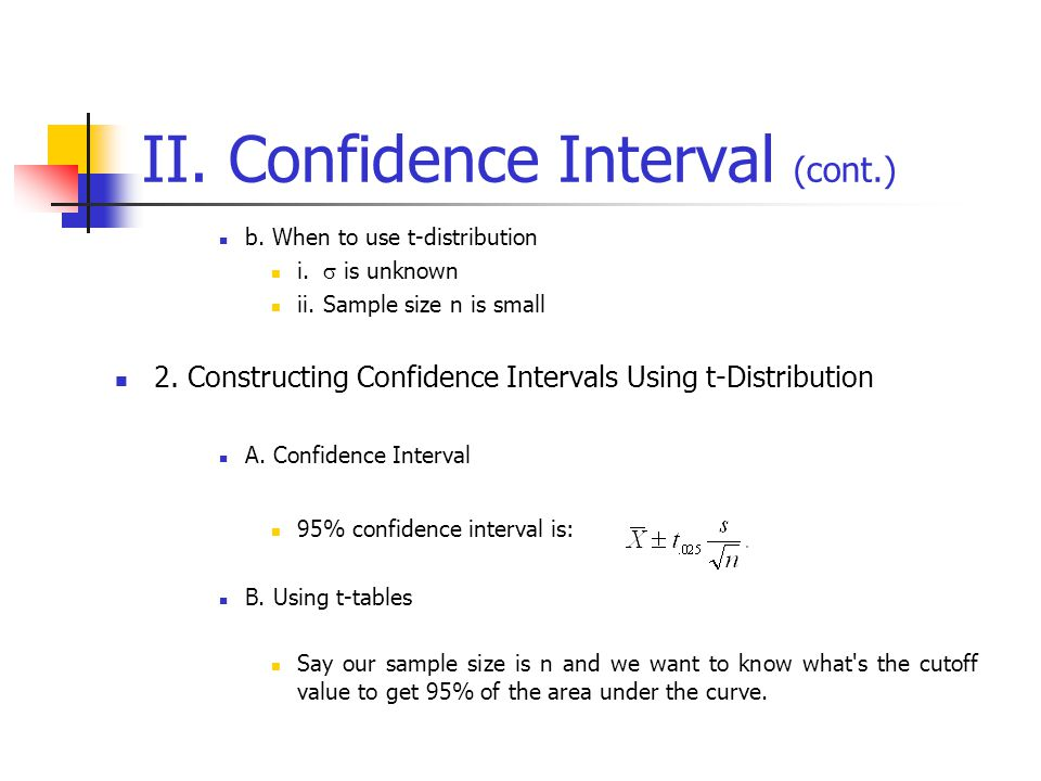II. Confidence Interval (cont.) b. When to use t-distribution i.  is unknown ii.Sample size n is small 2. Constructing Confidence Intervals Using t-D
