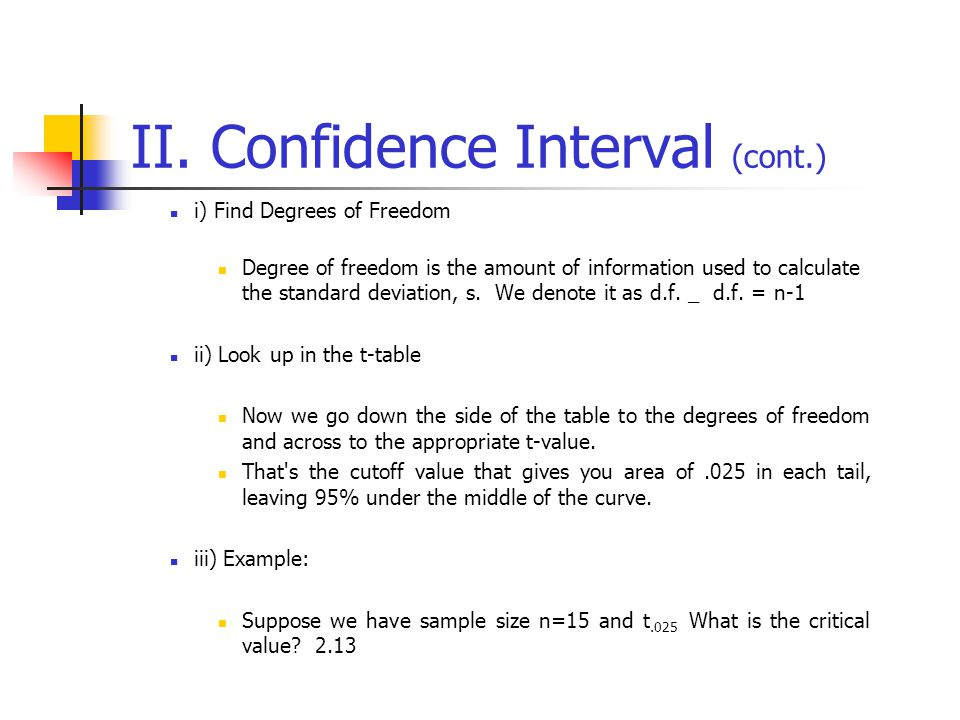 II. Confidence Interval (cont.) i) Find Degrees of Freedom Degree of freedom is the amount of information used to calculate the standard deviation, s.