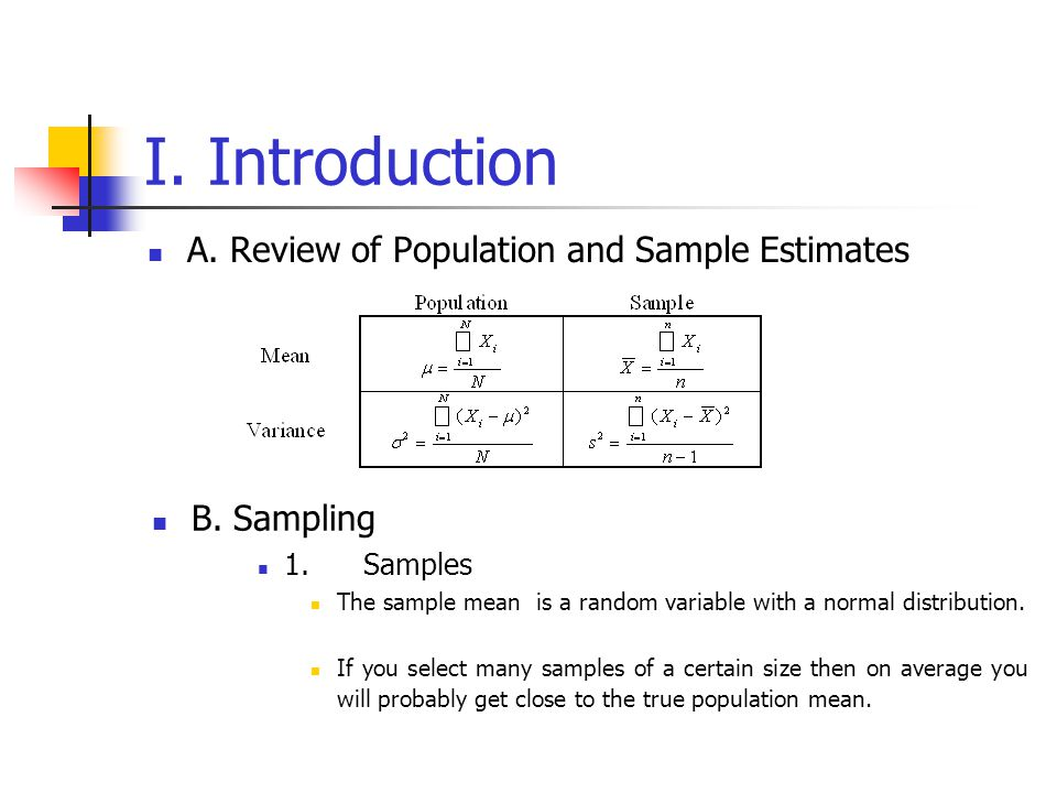 I. Introduction A. Review of Population and Sample Estimates B. Sampling 1.Samples The sample mean is a random variable with a normal distribution. If