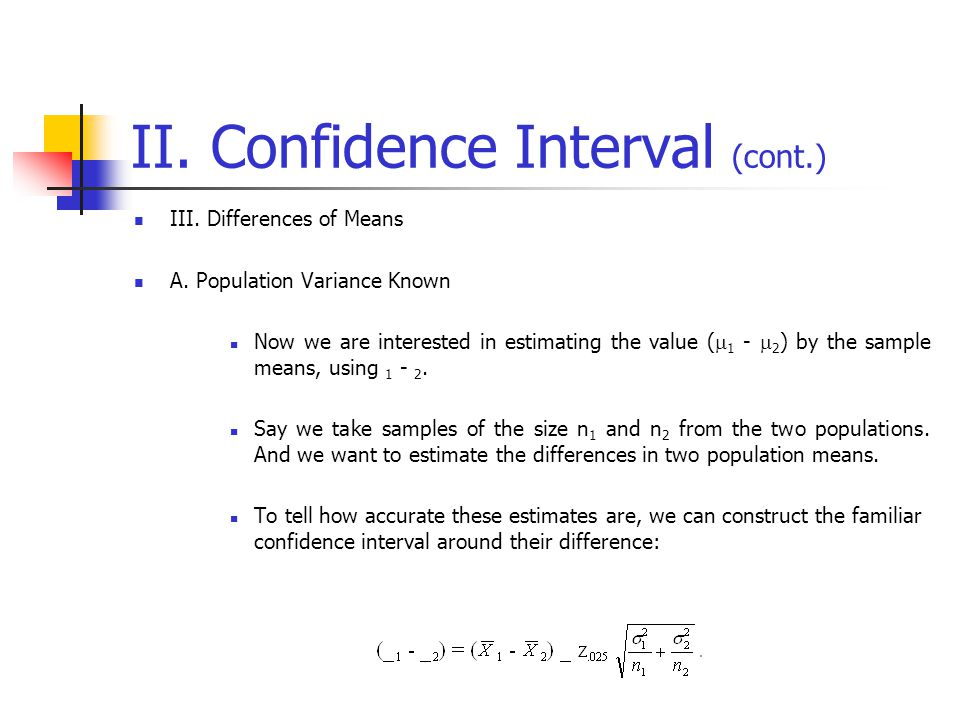 II. Confidence Interval (cont.) III. Differences of Means A. Population Variance Known Now we are interested in estimating the value (  1 -  2 ) by