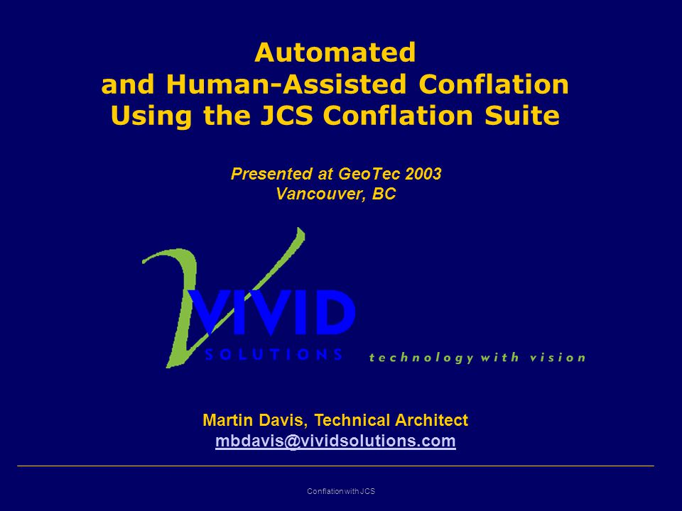 Conflation with JCS Automated and Human-Assisted Conflation Using the JCS Conflation Suite Presented at GeoTec 2003 Vancouver, BC Martin Davis, Technical Architect mbdavis@vividsolutions.com