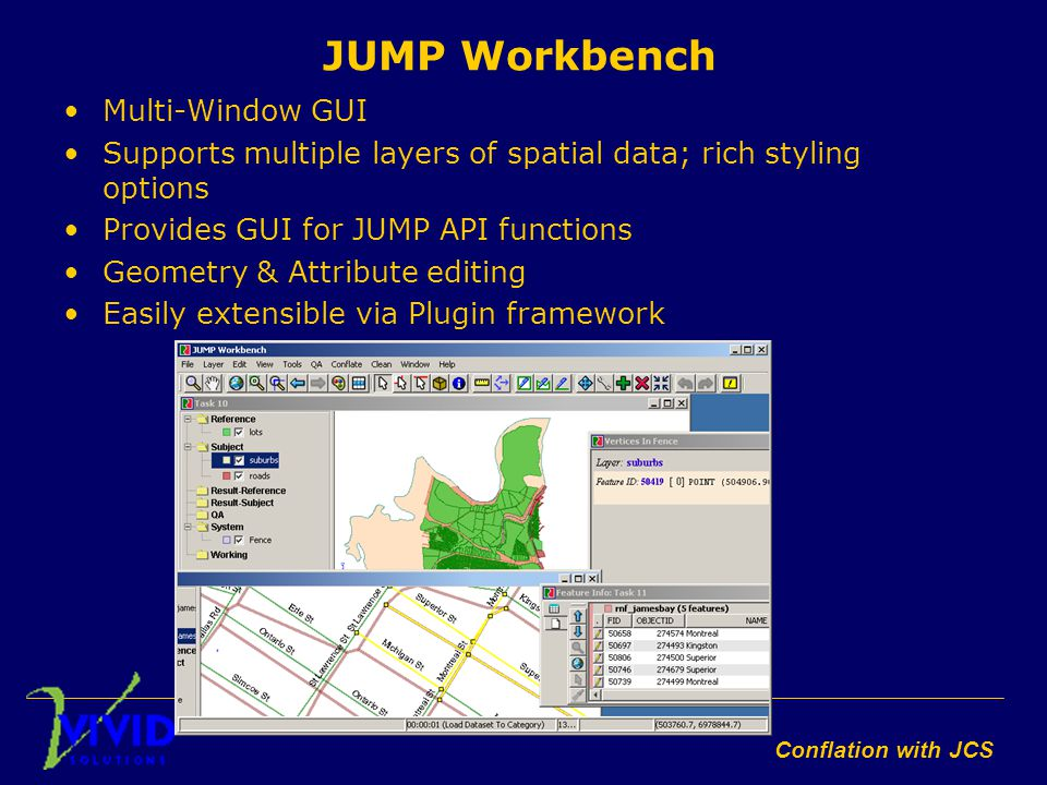 Conflation with JCS JUMP Workbench Multi-Window GUI Supports multiple layers of spatial data; rich styling options Provides GUI for JUMP API functions Geometry & Attribute editing Easily extensible via Plugin framework