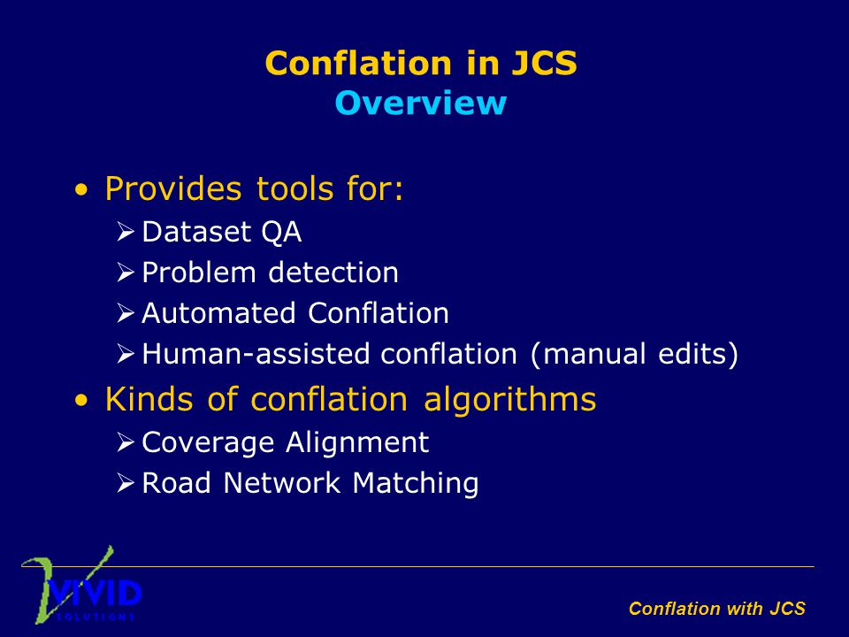 Conflation with JCS Conflation in JCS Overview Provides tools for:  Dataset QA  Problem detection  Automated Conflation  Human-assisted conflation (manual edits) Kinds of conflation algorithms  Coverage Alignment  Road Network Matching