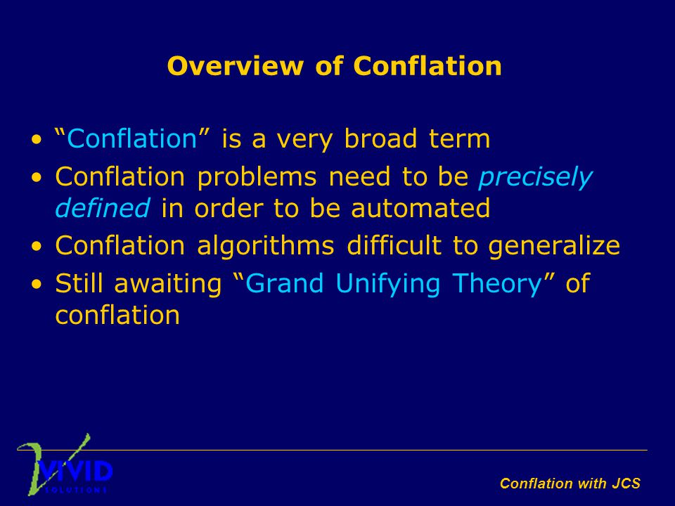 Conflation with JCS Overview of Conflation Conflation is a very broad term Conflation problems need to be precisely defined in order to be automated Conflation algorithms difficult to generalize Still awaiting Grand Unifying Theory of conflation
