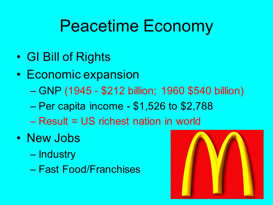 Peacetime Economy GI Bill of Rights Economic expansion –GNP (1945 - $212 billion; 1960 $540 billion) –Per capita income - $1,526 to $2,788 –Result = US richest nation in world New Jobs –Industry –Fast Food/Franchises