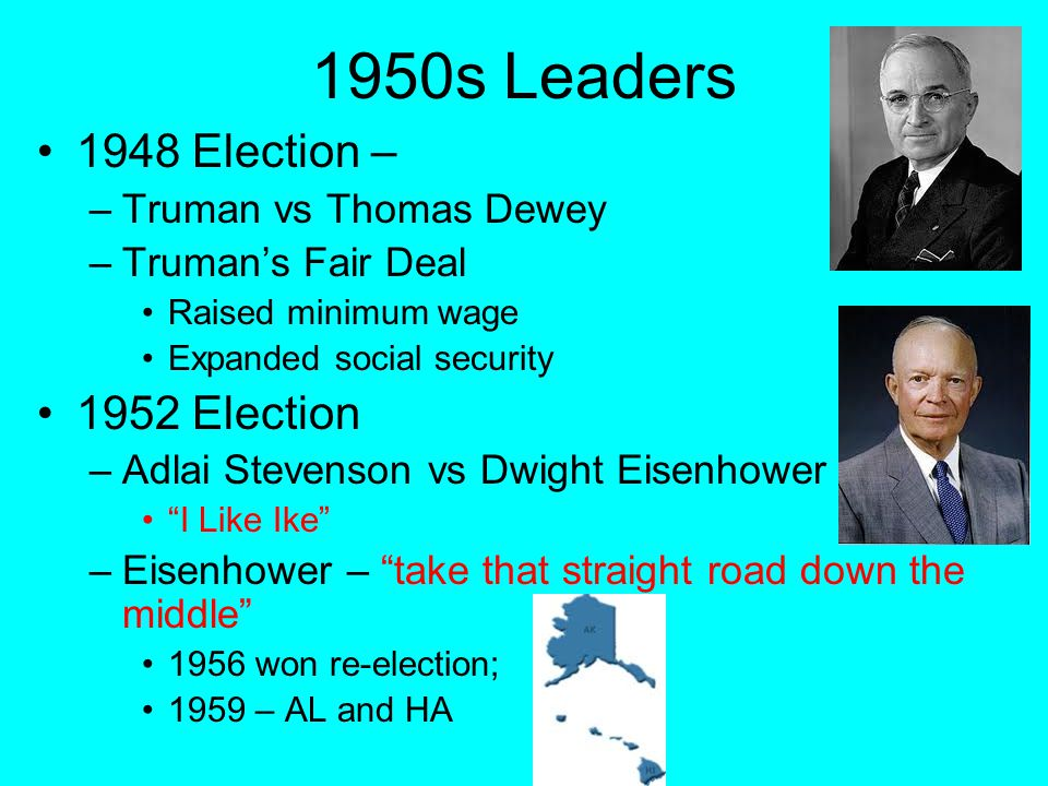 1950s Leaders 1948 Election – –Truman vs Thomas Dewey –Truman's Fair Deal Raised minimum wage Expanded social security 1952 Election –Adlai Stevenson vs Dwight Eisenhower I Like Ike –Eisenhower – take that straight road down the middle 1956 won re-election; 1959 – AL and HA