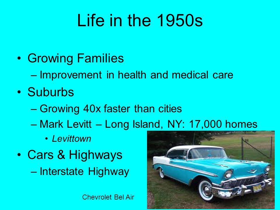 Life in the 1950s Growing Families –Improvement in health and medical care Suburbs –Growing 40x faster than cities –Mark Levitt – Long Island, NY: 17,