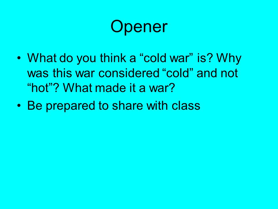 """Opener What do you think a """"cold war"""" is? Why was this war considered """"cold"""" and not """"hot""""? What made it a war? Be prepared to share with class"""