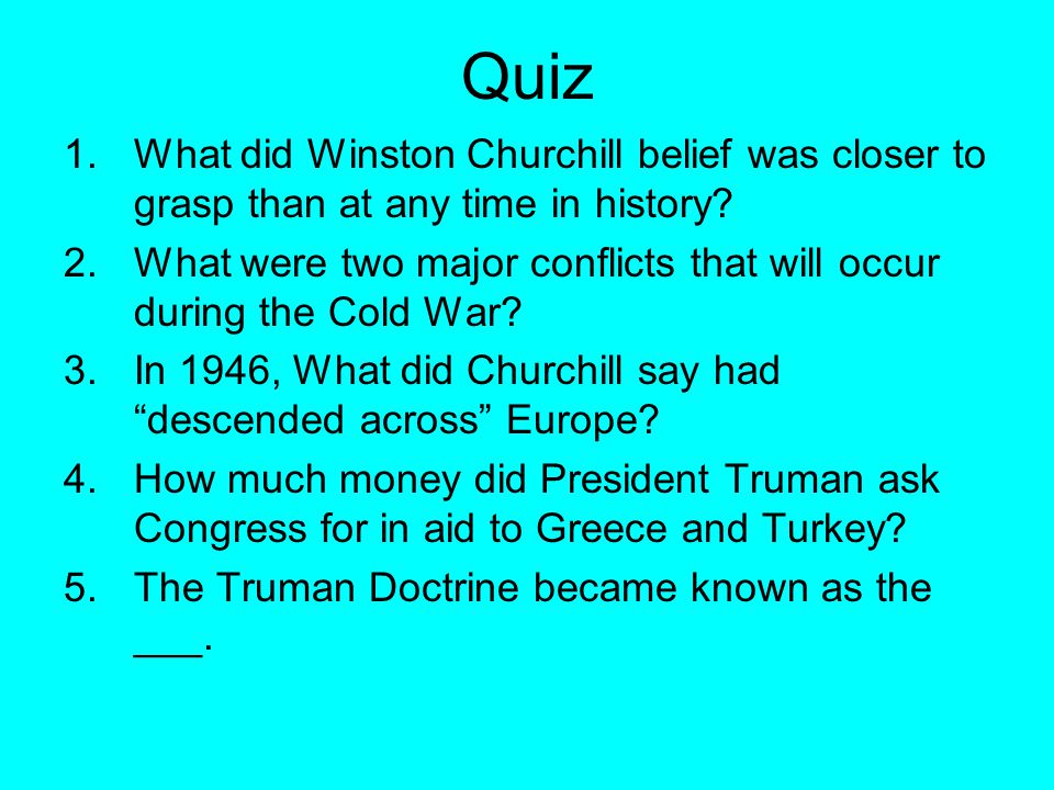 Quiz 1.What did Winston Churchill belief was closer to grasp than at any time in history? 2.What were two major conflicts that will occur during the C