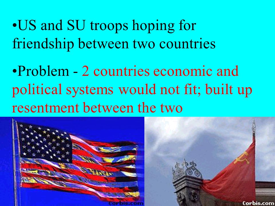 US and SU troops hoping for friendship between two countries Problem - 2 countries economic and political systems would not fit; built up resentment b