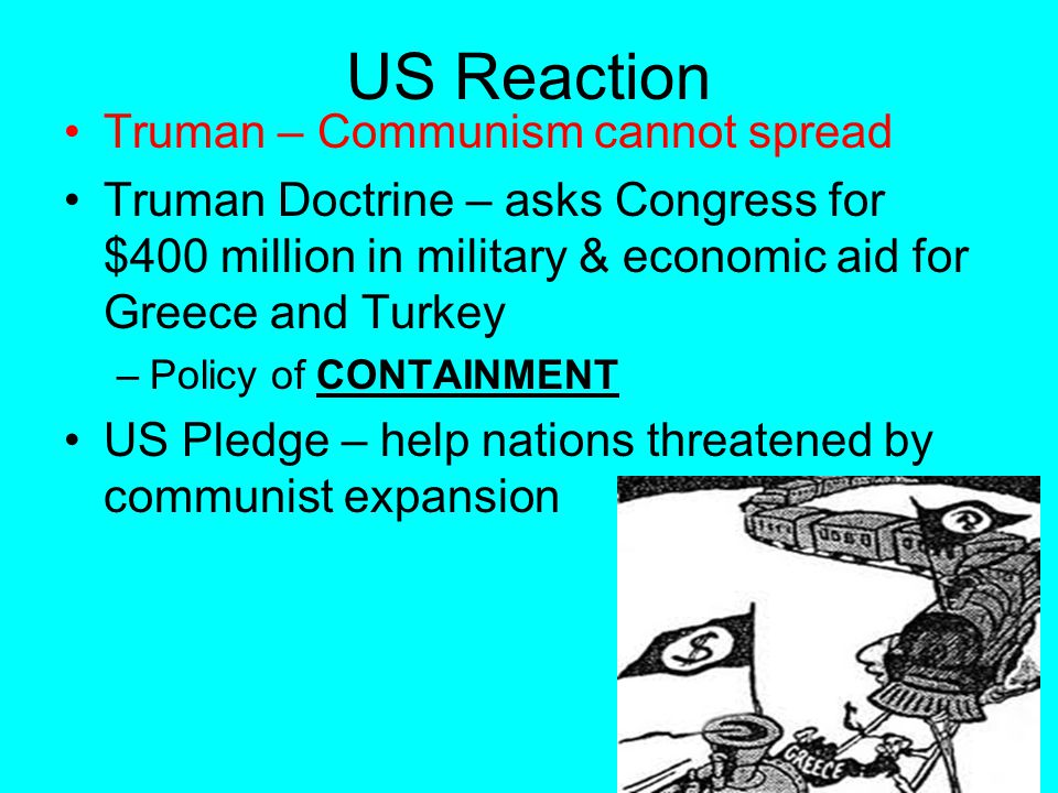 US Reaction Truman – Communism cannot spread Truman Doctrine – asks Congress for $400 million in military & economic aid for Greece and Turkey –Policy