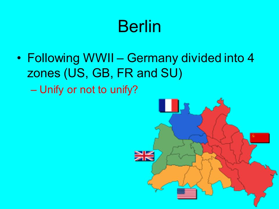 Berlin Following WWII – Germany divided into 4 zones (US, GB, FR and SU) –Unify or not to unify