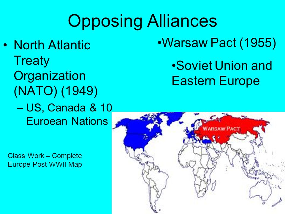 Opposing Alliances North Atlantic Treaty Organization (NATO) (1949) –US, Canada & 10 Euroean Nations Warsaw Pact (1955) Soviet Union and Eastern Europe Class Work – Complete Europe Post WWII Map