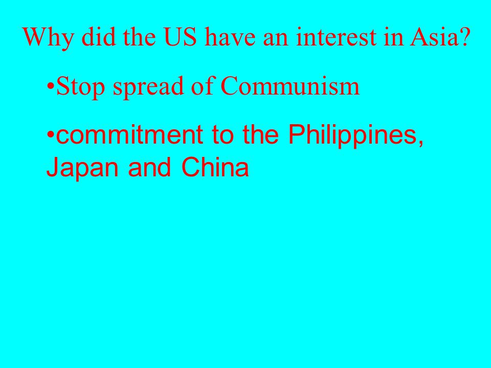Why did the US have an interest in Asia? Stop spread of Communism commitment to the Philippines, Japan and China