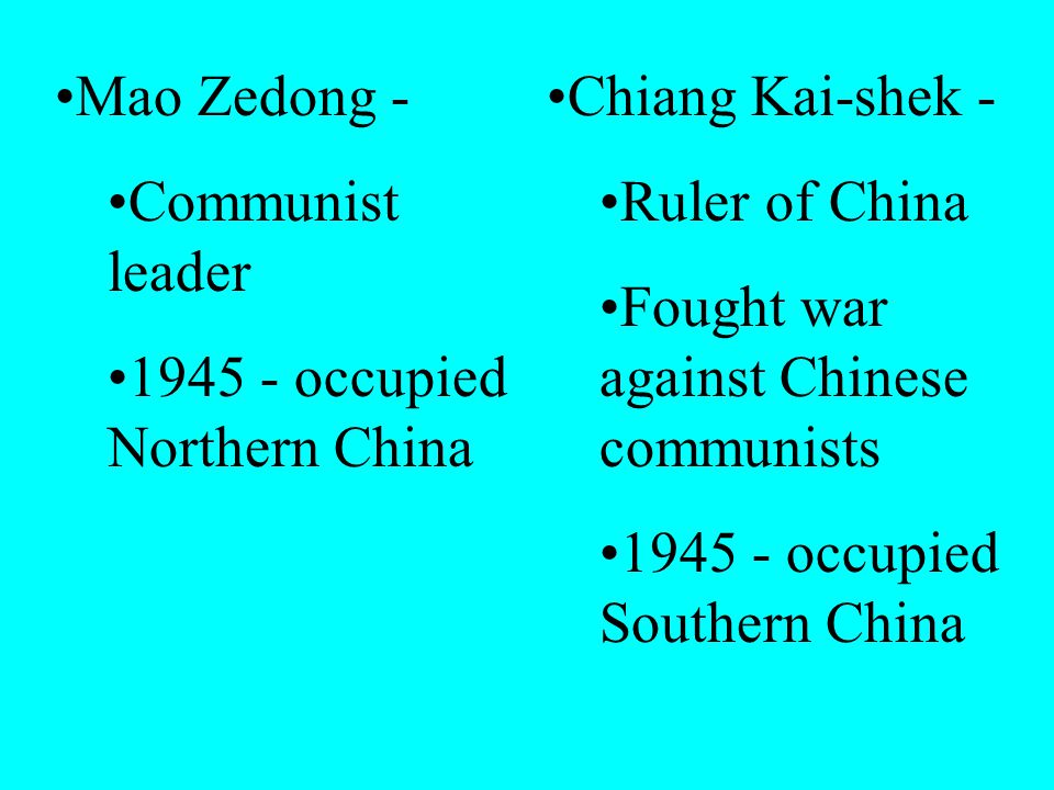 Mao Zedong - Communist leader 1945 - occupied Northern China Chiang Kai-shek - Ruler of China Fought war against Chinese communists 1945 - occupied Southern China