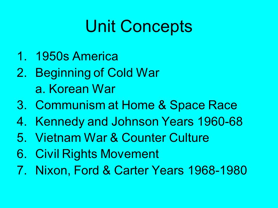Unit Concepts 1.1950s America 2.Beginning of Cold War a. Korean War 3.Communism at Home & Space Race 4.Kennedy and Johnson Years 1960-68 5.Vietnam War