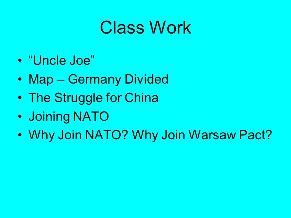Class Work Uncle Joe Map – Germany Divided The Struggle for China Joining NATO Why Join NATO.