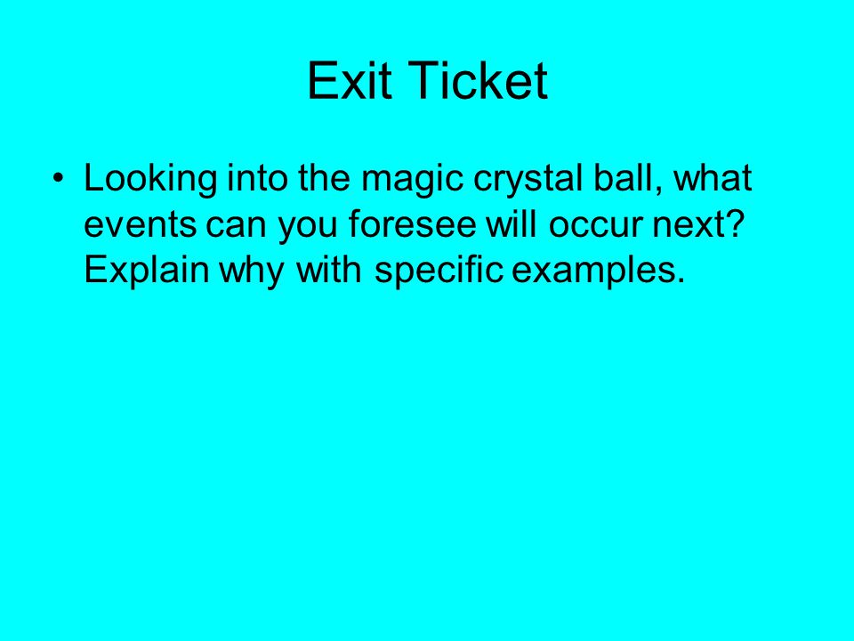 Exit Ticket Looking into the magic crystal ball, what events can you foresee will occur next? Explain why with specific examples.