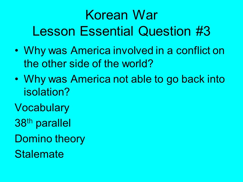 Korean War Lesson Essential Question #3 Why was America involved in a conflict on the other side of the world.
