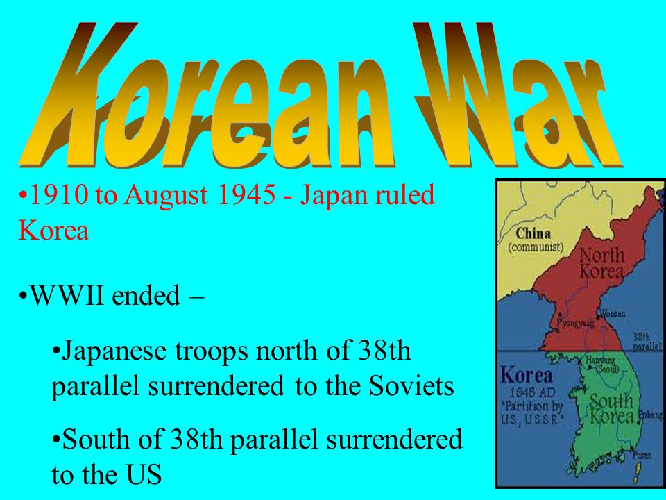 1910 to August 1945 - Japan ruled Korea WWII ended – Japanese troops north of 38th parallel surrendered to the Soviets South of 38th parallel surrendered to the US