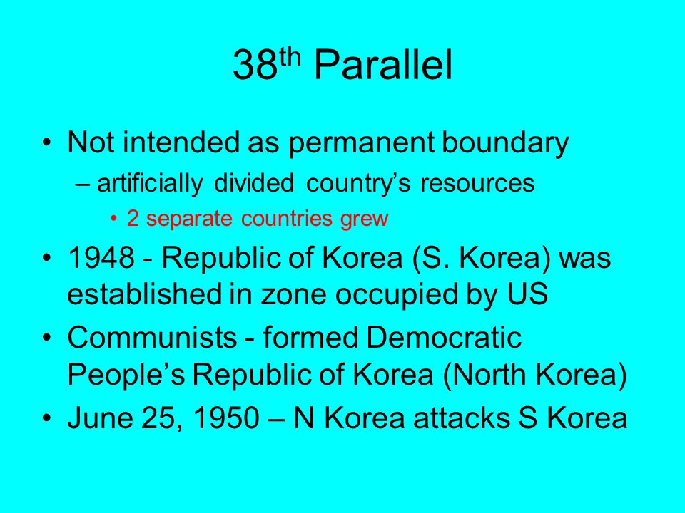 38 th Parallel Not intended as permanent boundary –artificially divided country's resources 2 separate countries grew 1948 - Republic of Korea (S.