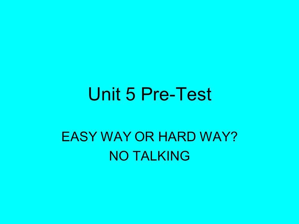 Unit 5 Pre-Test EASY WAY OR HARD WAY NO TALKING