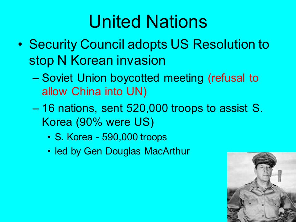 United Nations Security Council adopts US Resolution to stop N Korean invasion –Soviet Union boycotted meeting (refusal to allow China into UN) –16 na