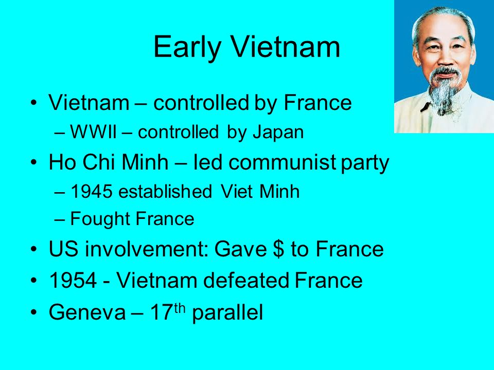 Early Vietnam Vietnam – controlled by France –WWII – controlled by Japan Ho Chi Minh – led communist party –1945 established Viet Minh –Fought France