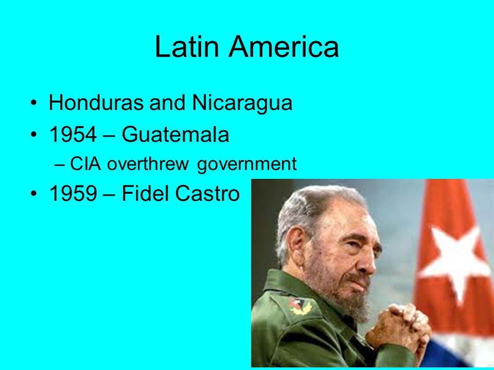 Latin America Honduras and Nicaragua 1954 – Guatemala –CIA overthrew government 1959 – Fidel Castro