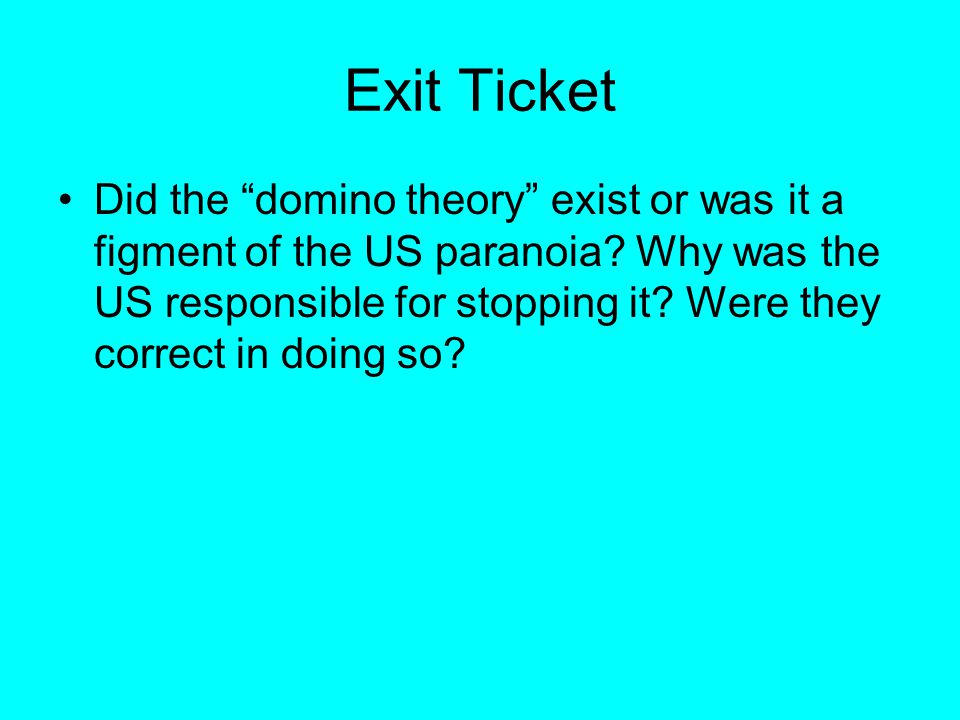 """Exit Ticket Did the """"domino theory"""" exist or was it a figment of the US paranoia? Why was the US responsible for stopping it? Were they correct in doi"""